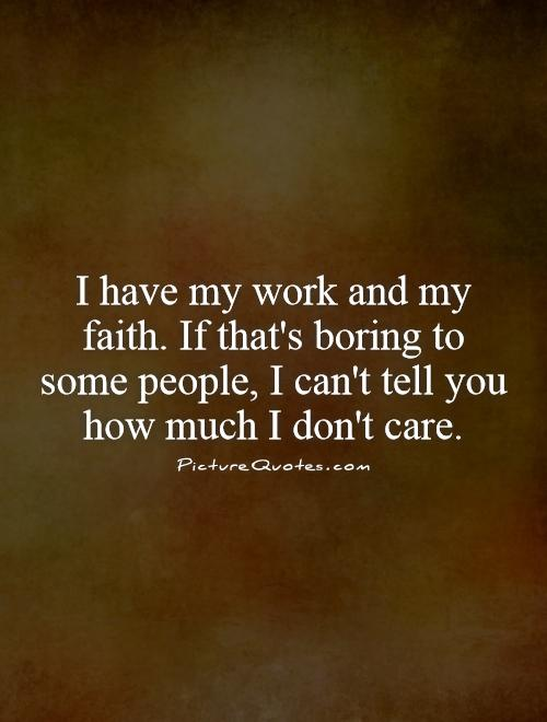I have my work and my faith. If that's boring to some people, I can't tell you how much I don't care Picture Quote #1