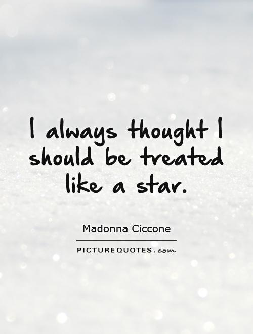 I always thought I should be treated like a star Picture Quote #1