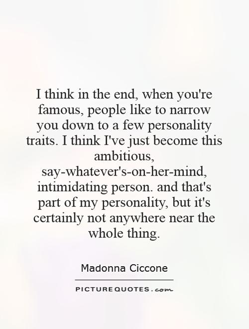 I think in the end, when you're famous, people like to narrow you down to a few personality traits. I think I've just become this ambitious, say-whatever's-on-her-mind, intimidating person. and that's part of my personality, but it's certainly not anywhere near the whole thing Picture Quote #1