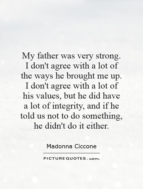My father was very strong. I don't agree with a lot of the ways he brought me up. I don't agree with a lot of his values, but he did have a lot of integrity, and if he told us not to do something, he didn't do it either Picture Quote #1