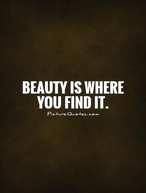 Beauty is where you find it Picture Quote #1