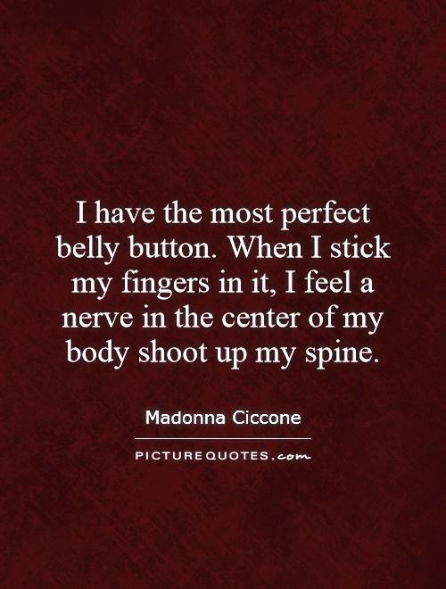 I have the most perfect belly button. When I stick my fingers in it, I feel a nerve in the center of my body shoot up my spine Picture Quote #1