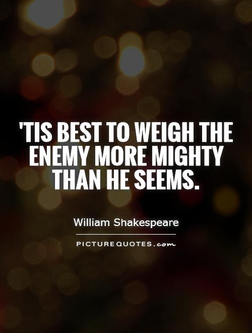'Tis best to weigh the enemy more mighty than he seems Picture Quote #1