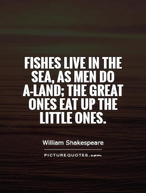 Fishes live in the sea, as men do a-land; the great ones eat up the little ones Picture Quote #1