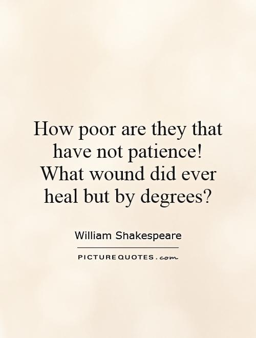 How poor are they that have not patience!  What wound did ever heal but by degrees? Picture Quote #1