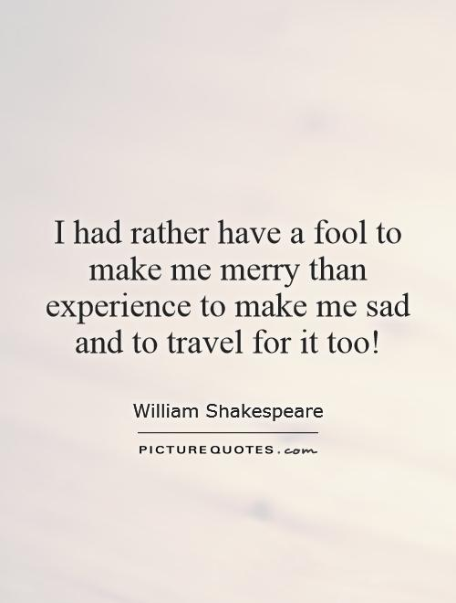 I had rather have a fool to make me merry than experience to make me sad and to travel for it too! Picture Quote #1