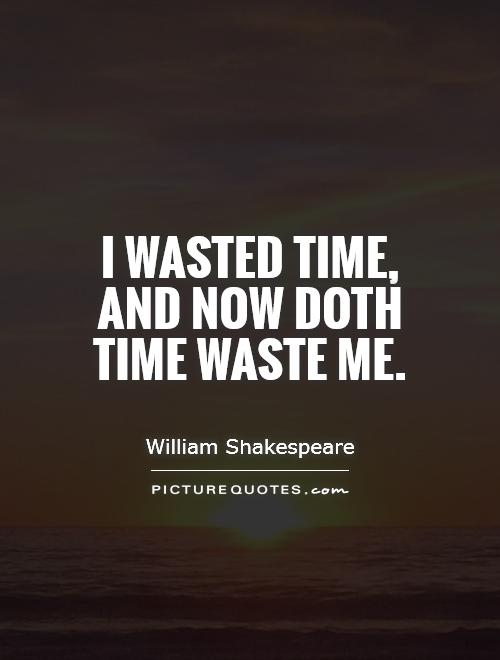 I wasted time, and now doth time waste me Picture Quote #1