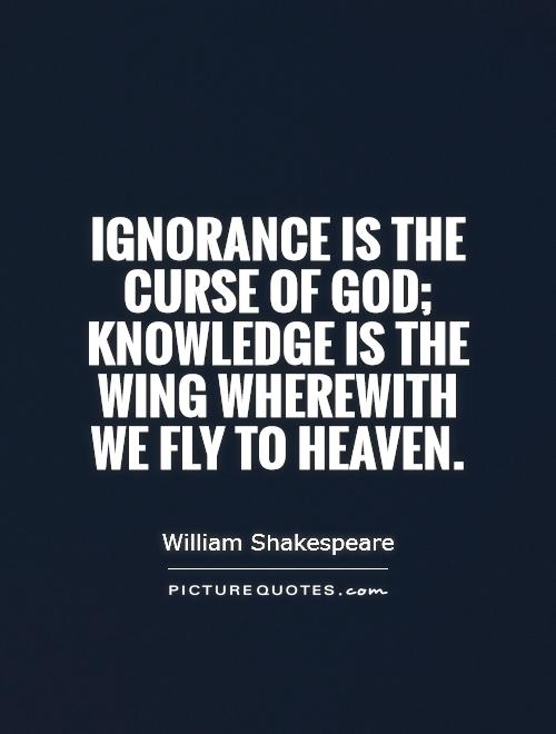 Ignorance is the curse of God; knowledge is the wing wherewith we fly to heaven Picture Quote #1