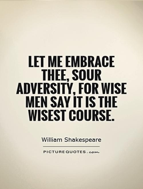 Let me embrace thee, sour adversity, for wise men say it is the wisest course Picture Quote #1