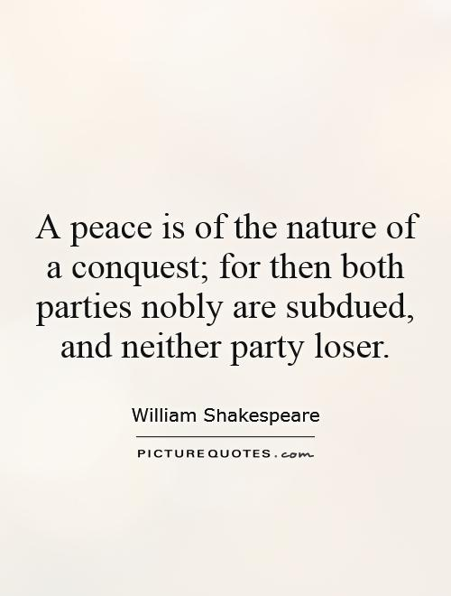 A peace is of the nature of a conquest; for then both parties nobly are subdued, and neither party loser Picture Quote #1
