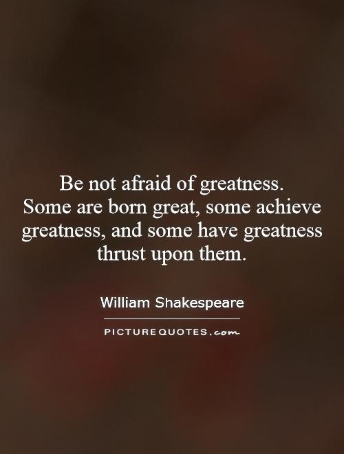 Be not afraid of greatness.  Some are born great, some achieve greatness, and some have greatness thrust upon them Picture Quote #1