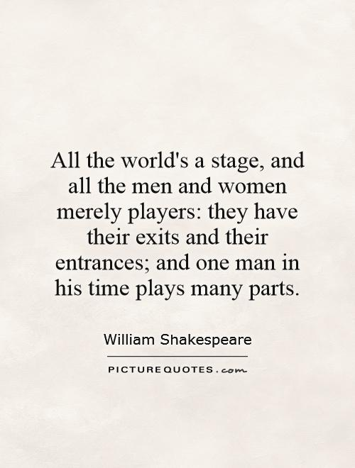 All the world's a stage, and all the men and women merely players: they have their exits and their entrances; and one man in his time plays many parts Picture Quote #1