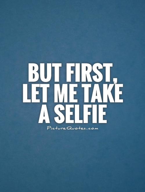 but first let me take a selfie picture quotes
