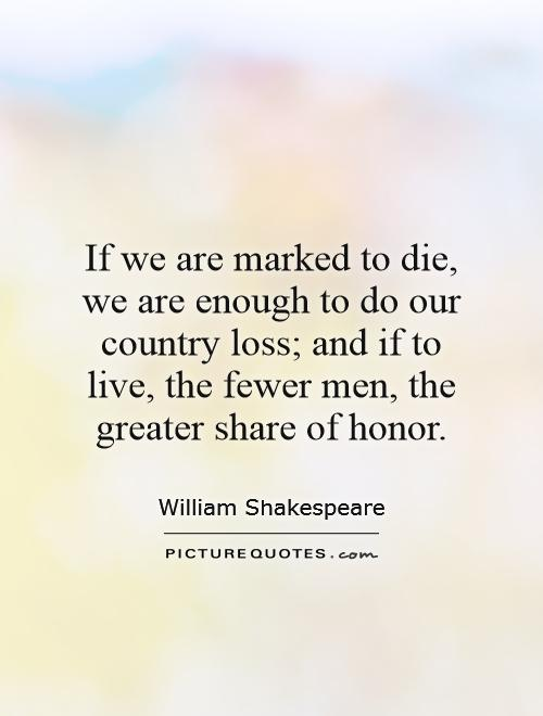 If we are marked to die, we are enough to do our country loss; and if to live, the fewer men, the greater share of honor Picture Quote #1