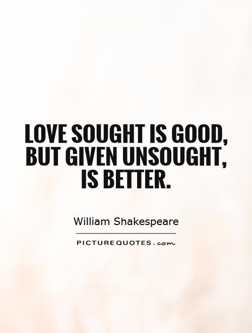 Love sought is good, but given unsought, is better Picture Quote #1