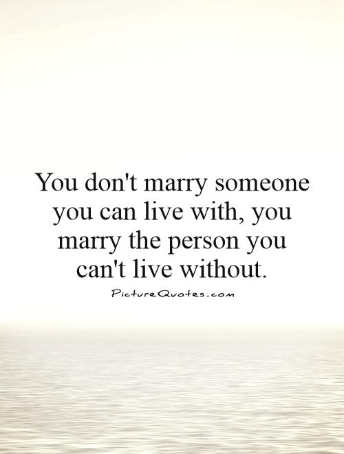 You don't marry someone you can live with, you marry the person you can't live without Picture Quote #1