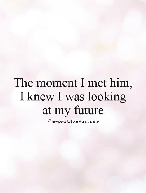 The moment I met him, I knew I was looking  at my future Picture Quote #1