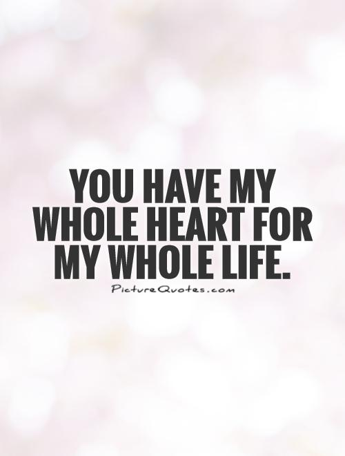 You have my whole heart for my whole life Picture Quote #1