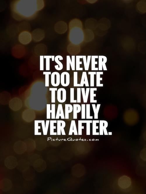 It's never too late to live happily ever after Picture Quote #1