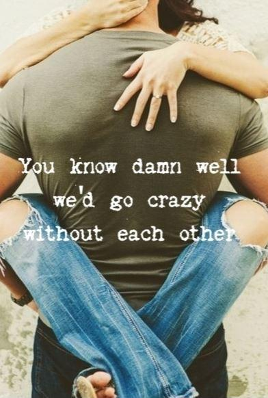 You know damn well we'd go crazy without each other Picture Quote #1