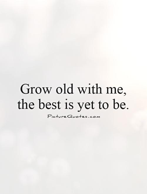 Grow old with me, the best is yet to be Picture Quote #1