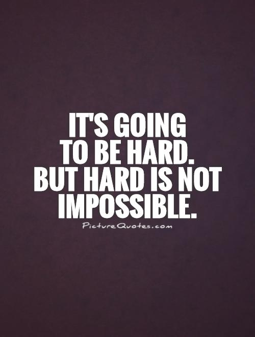 It's going  to be hard.  But hard is not impossible Picture Quote #1
