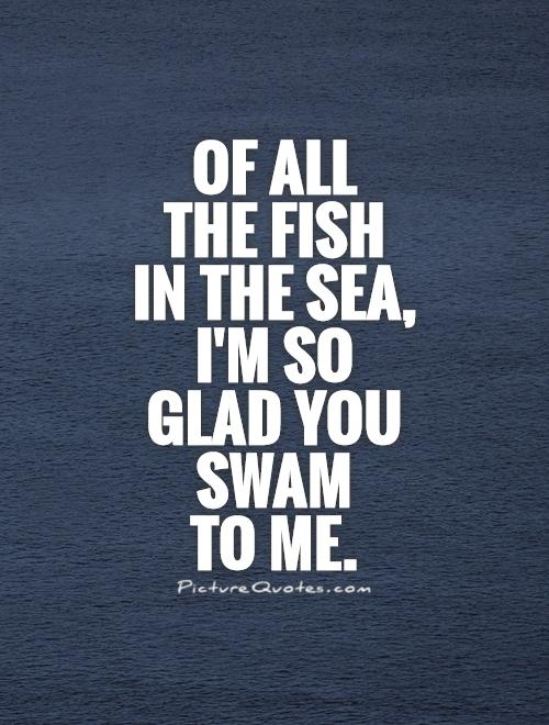 Of all  the fish  in the sea, I'm so glad you swam  to me Picture Quote #1