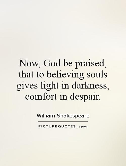 Now, God be praised, that to believing souls gives light in darkness, comfort in despair Picture Quote #1