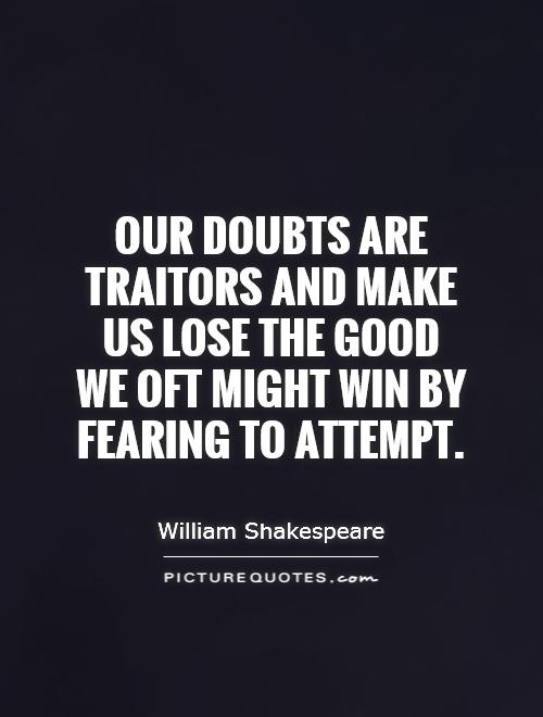 Our doubts are traitors and make us lose the good we oft might win by fearing to attempt Picture Quote #1