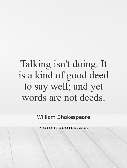 Talking isn't doing. It is a kind of good deed to say well; and yet words are not deeds Picture Quote #1
