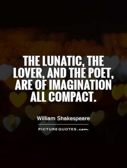 The lunatic, the lover, and the poet, are of imagination all compact Picture Quote #1