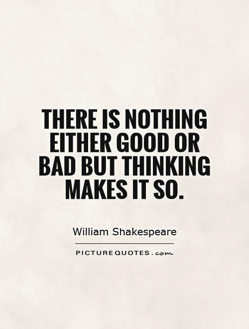 There is nothing either good or bad but thinking makes it so Picture Quote #1