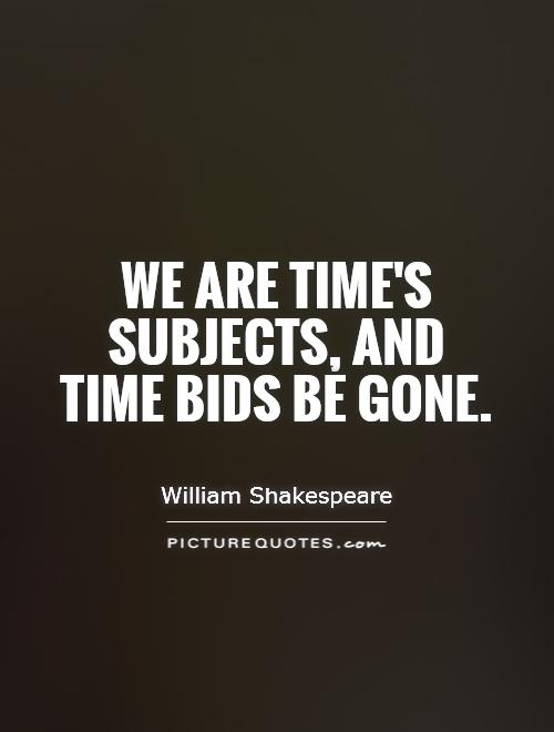 We are time's subjects, and time bids be gone Picture Quote #1