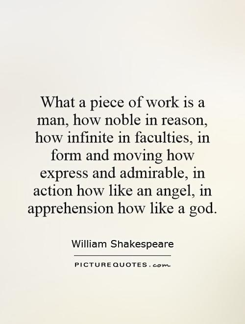 What a piece of work is a man, how noble in reason, how infinite in faculties, in form and moving how express and admirable, in action how like an angel, in apprehension how like a god Picture Quote #1
