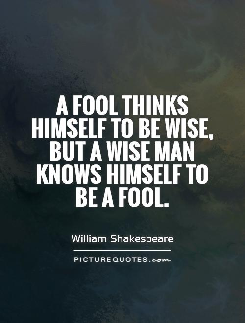 a fool thinks himself to be wise but a wise man knows himself to be a fool The fool doth think he is wise, but the wise man knows himself to be a fool  the fool doth think he is wise, but the wise man knows himself to be a fool.