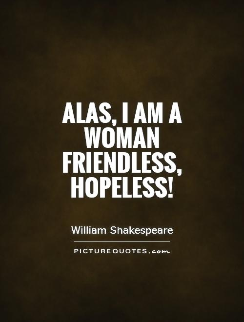Alas, I am a woman friendless, hopeless! Picture Quote #1