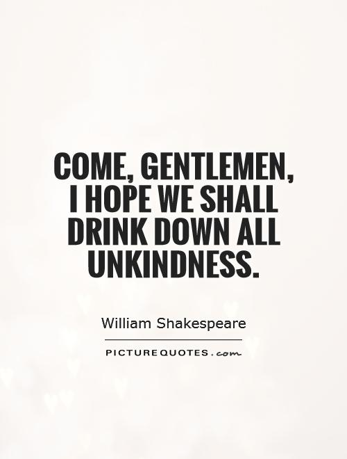 Come, gentlemen, I hope we shall drink down all unkindness Picture Quote #1