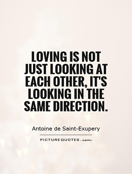 Loving is not just looking at each other, it's looking in the same direction Picture Quote #1