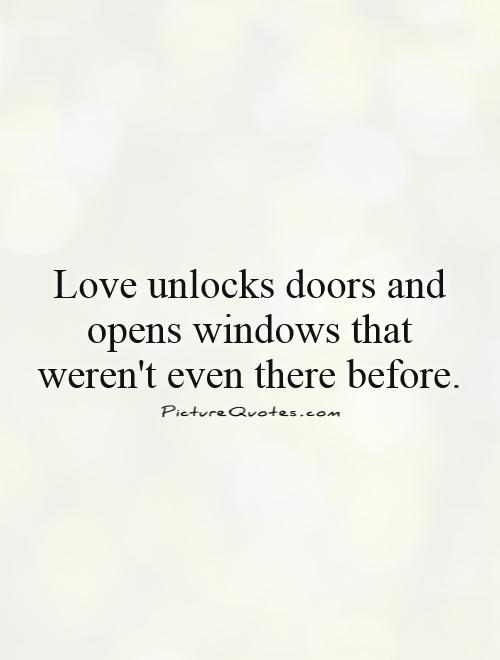 Love unlocks doors and opens windows that weren't even there before Picture Quote #1
