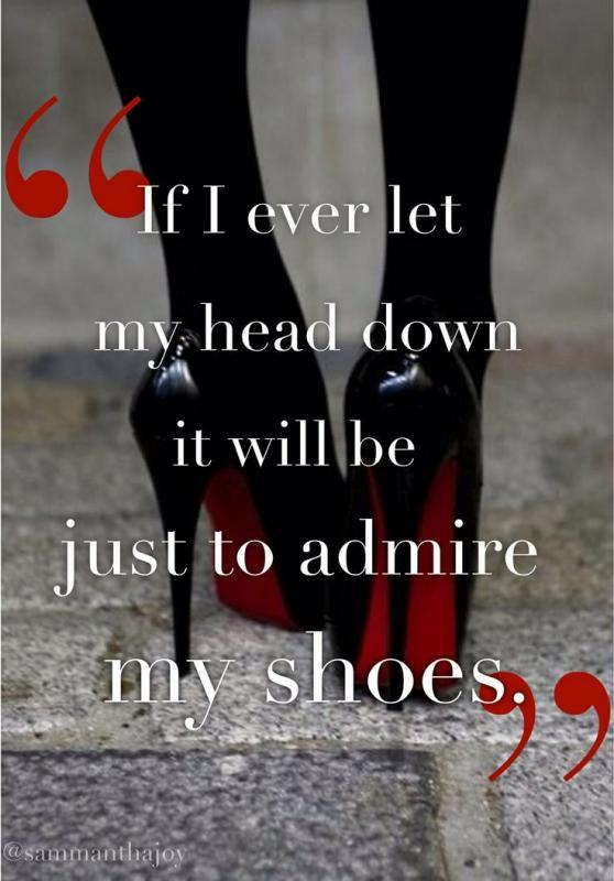 If I ever let my head down it will be just to admire my shoes Picture Quote #1