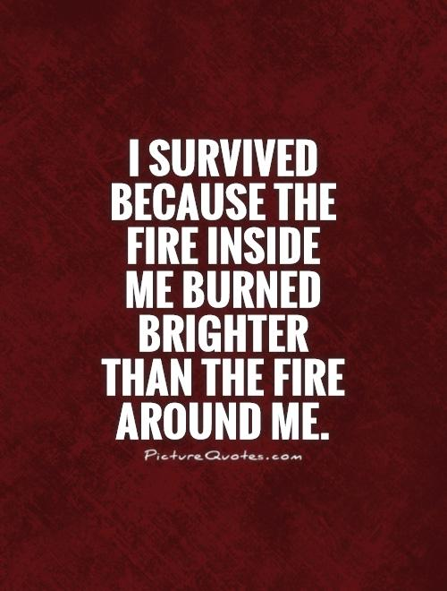 I survived because the fire inside me burned brighter than the fire around me Picture Quote #1