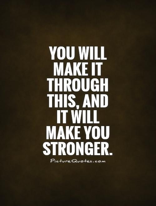 You will  make it through this, and  it will  make you stronger Picture Quote #1