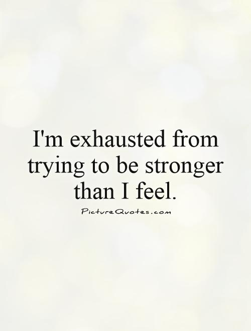 I'm exhausted from trying to be stronger than I feel Picture Quote #1