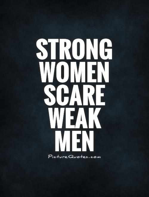 Strong women scare weak  men Picture Quote #1