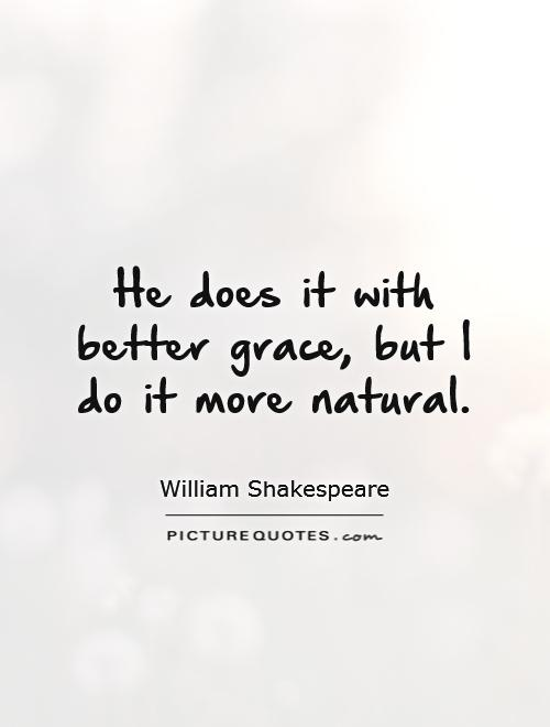 He does it with better grace, but I do it more natural Picture Quote #1
