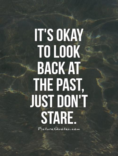 It's okay to look back at the past, just don't stare Picture Quote #1