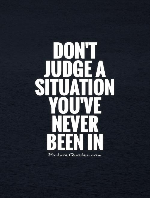 Don't  judge a situation you've never  been in Picture Quote #1