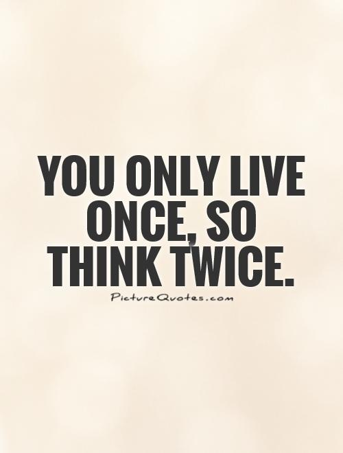 You only live once, so think twice Picture Quote #1