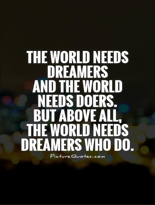 The world needs dreamers  and the world needs doers.  But above all,  the world needs dreamers who do Picture Quote #1