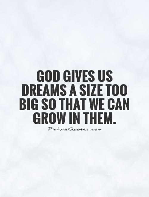 God gives us dreams a size too big so that we can grow in them Picture Quote #1